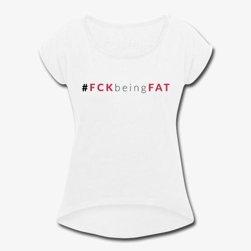 #FCKbeingFAT - 01 - Women's Roll Cuff T-Shirt