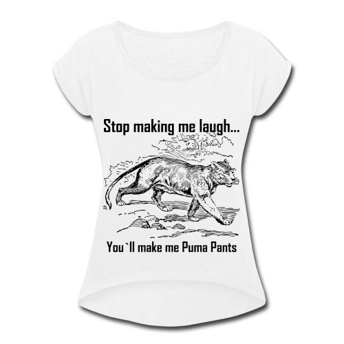Stop Making me Laugh - Women's Roll Cuff T-Shirt