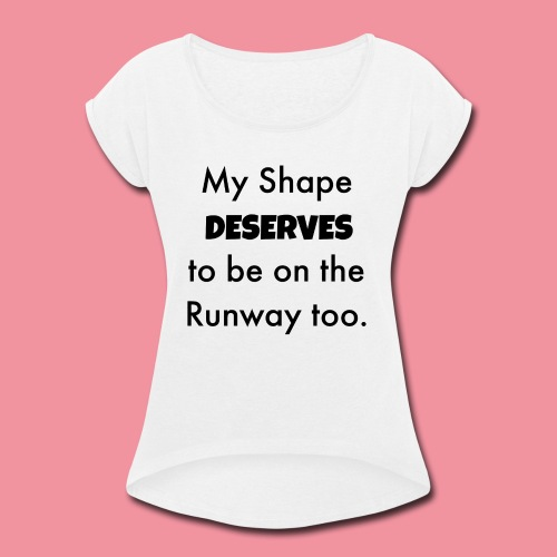 My Shape Deserves to be on the Runway too. - Women's Roll Cuff T-Shirt