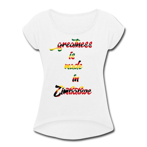 Greatness is made in zimbabwe - Women's Roll Cuff T-Shirt