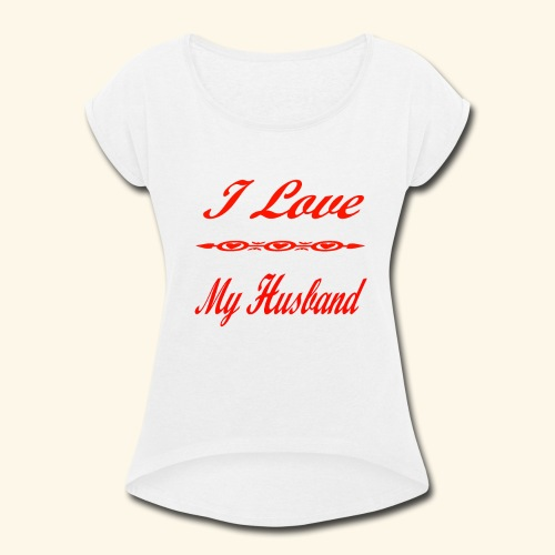 I Love My Husband - Women's Roll Cuff T-Shirt