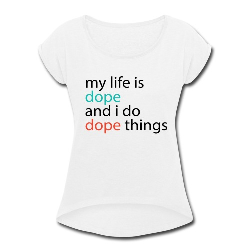My Life is DOPE - Women's Roll Cuff T-Shirt