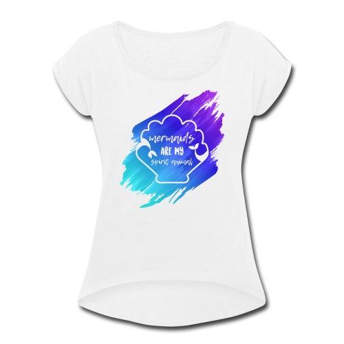 Mermaids Are My Spirit Animal - Women's Roll Cuff T-Shirt