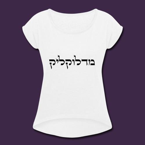 מדלוקליק - Women's Roll Cuff T-Shirt