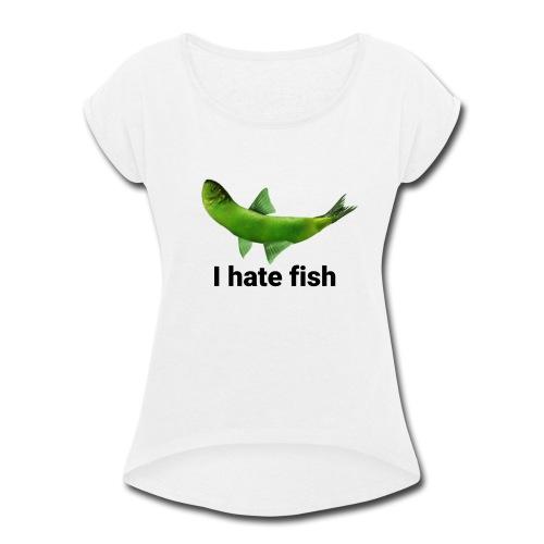 I hate fish - Women's Roll Cuff T-Shirt