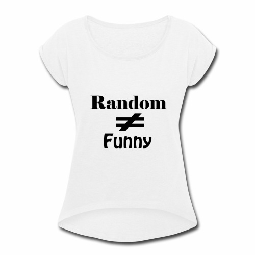 Random Does Not Equal Funny - Women's Roll Cuff T-Shirt