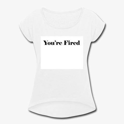 You re Fired - Women's Roll Cuff T-Shirt
