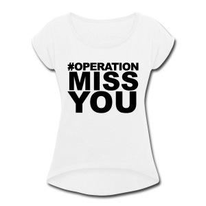 Operation Miss You - Women's Roll Cuff T-Shirt
