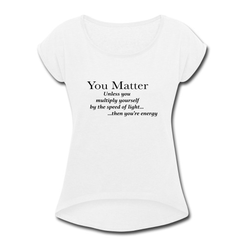 you matter unless your light - Women's Roll Cuff T-Shirt