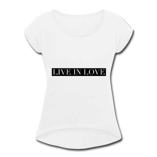 Live In Love - Black On White - Women's Roll Cuff T-Shirt