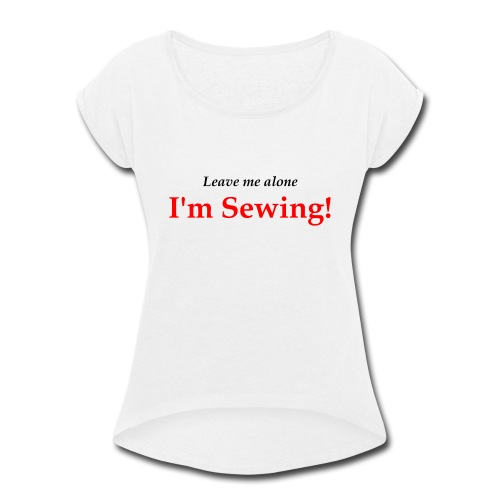 Leave Me Alone I'm Sewing! - Women's Roll Cuff T-Shirt