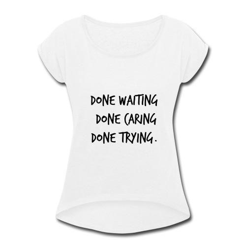 Done waiting, Done caring, Done trying Shirt - Women's Roll Cuff T-Shirt