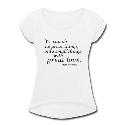 SmallThingsWithGreatLove quote - Women's Roll Cuff T-Shirt