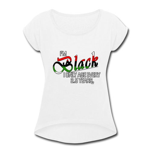 I'm Black. I Only Age Every 2.5 Years - Women's Roll Cuff T-Shirt