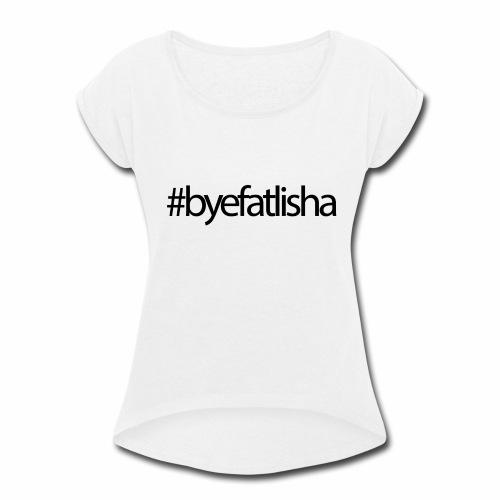 Bye FAT'Lisha - Women's Roll Cuff T-Shirt