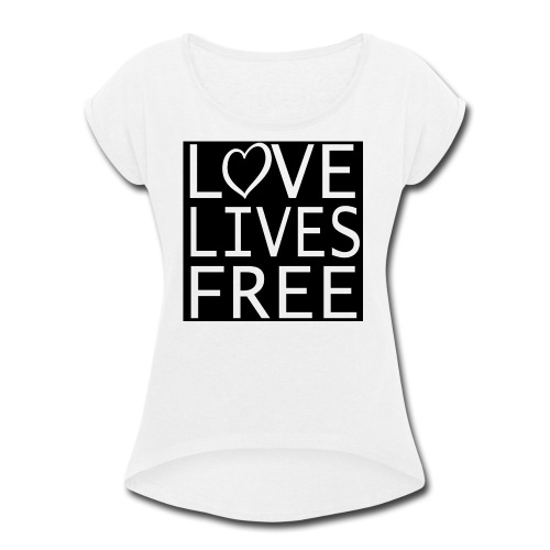 Love Lives Free II - Women's Roll Cuff T-Shirt