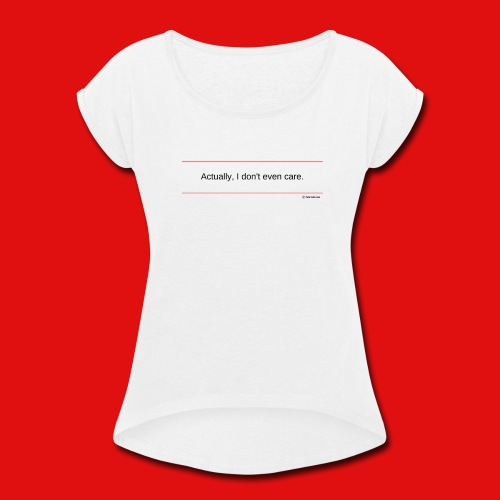 TshirtsR RED: Actually, I don't even care. - Women's Roll Cuff T-Shirt