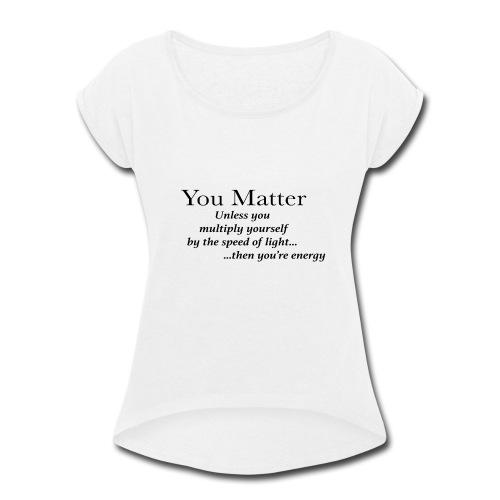 you matter unless your light - Women's Roll Cuff T-Shirt