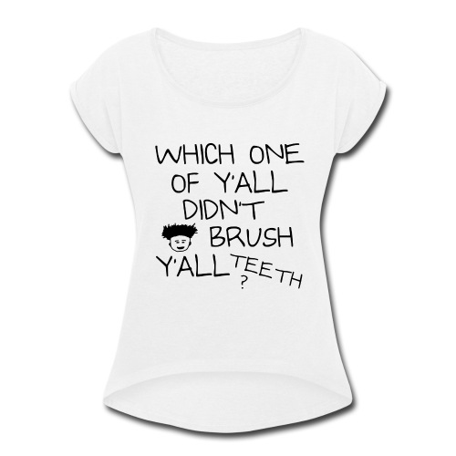 Which One Of Y'all Didn't Brush Y'all Teeth ? - Women's Roll Cuff T-Shirt
