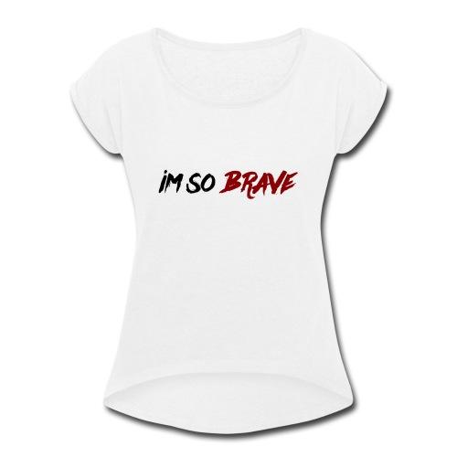 Im So Brave! - Women's Roll Cuff T-Shirt
