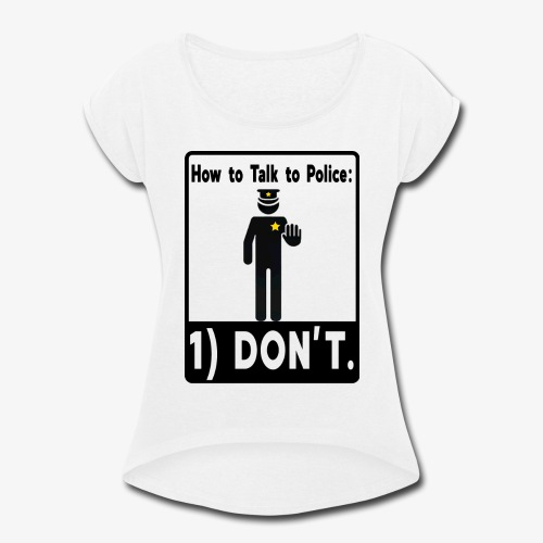 Don't Talk to Police! - Women's Roll Cuff T-Shirt