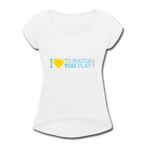 I love to watch you play - Women's Roll Cuff T-Shirt