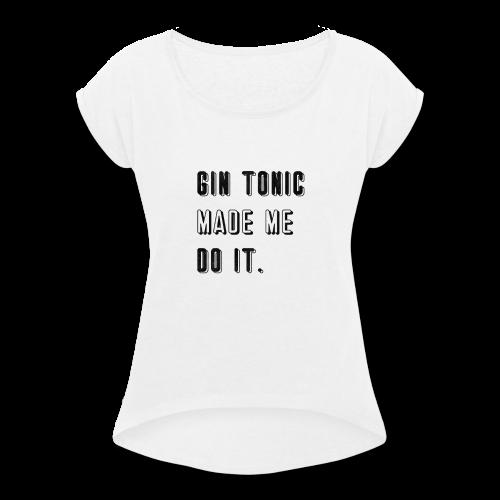 Gin Tonic Made Me Do It - Women's Roll Cuff T-Shirt
