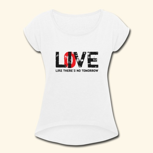 live love like theres no tomorrow - Women's Roll Cuff T-Shirt