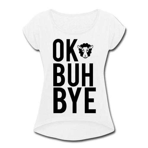 Ok Buh Bye! - Women's Roll Cuff T-Shirt
