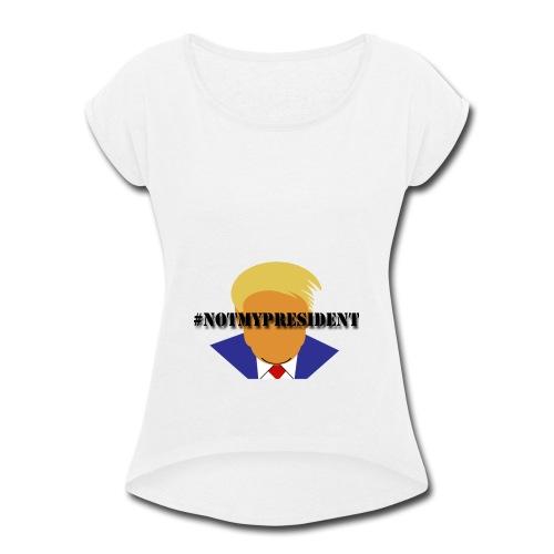 #NotMyPresident - Women's Roll Cuff T-Shirt