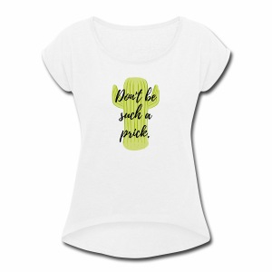 Don't be such a prick. - Women's Roll Cuff T-Shirt