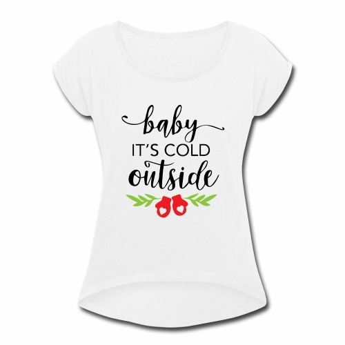 baby its cold outside - Women's Roll Cuff T-Shirt