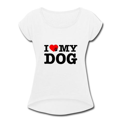 I LOVE MY DOG - Women's Roll Cuff T-Shirt