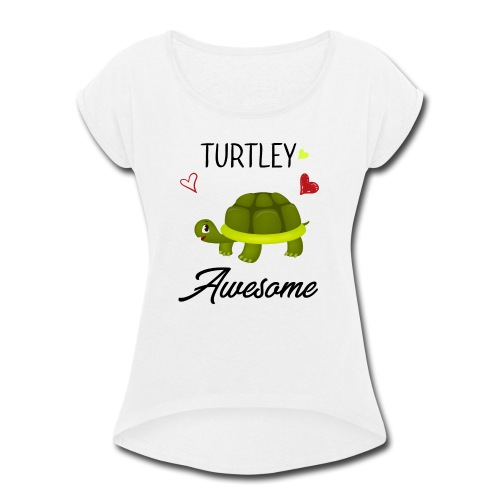 Turtley Awesome - Funny Turtley Cute - Love gift - Women's Roll Cuff T-Shirt
