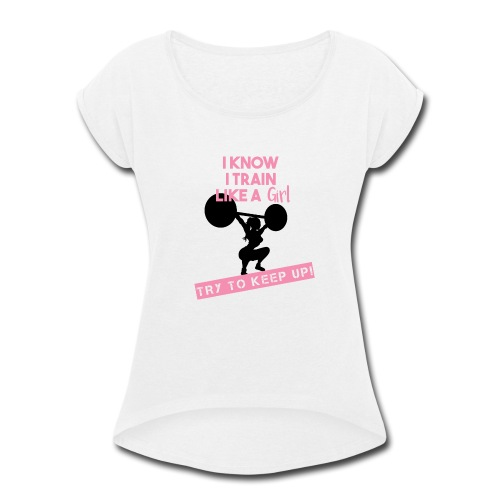 I know I train Like a Girl... TRY TO KEEP UP! - Women's Roll Cuff T-Shirt