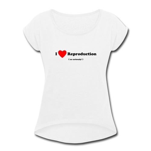 I Love Reproduction - Women's Roll Cuff T-Shirt