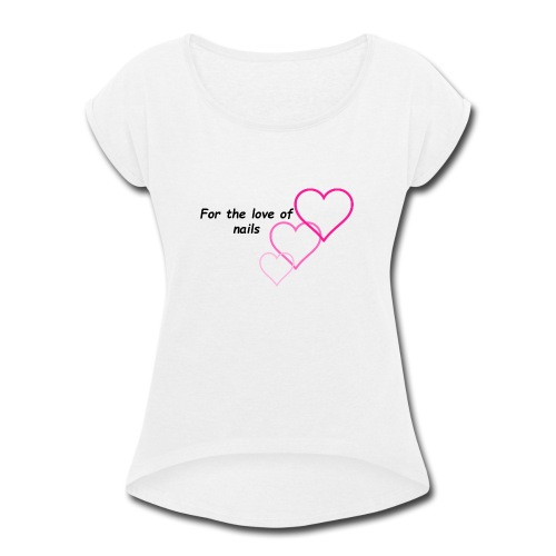 Nail Love - Women's Roll Cuff T-Shirt