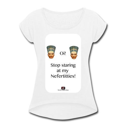 Oi, Stop Staring at my Nefertitties! - Women's Roll Cuff T-Shirt