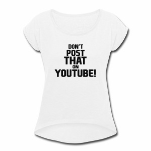 Don't post that on YouTube! - Women's Roll Cuff T-Shirt