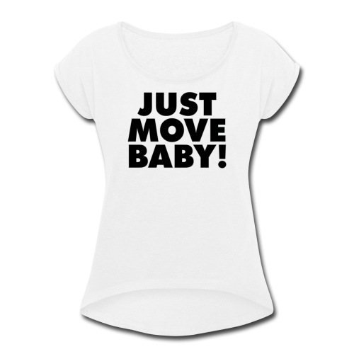 Just Move Baby! - Women's Roll Cuff T-Shirt