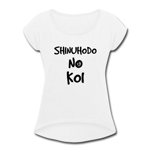 Shinuhodo No Koi (Black lettering) - Women's Roll Cuff T-Shirt