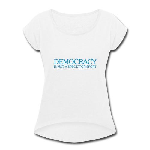 DEMOCRACY IS NOT A SPECTATOR SPORT - Women's Roll Cuff T-Shirt