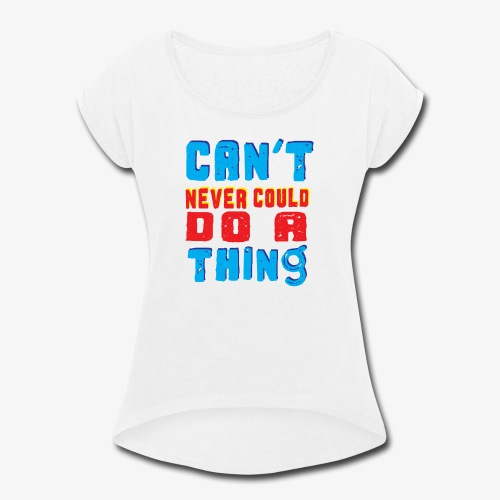 Can't Never Could Do A Thing - Women's Roll Cuff T-Shirt