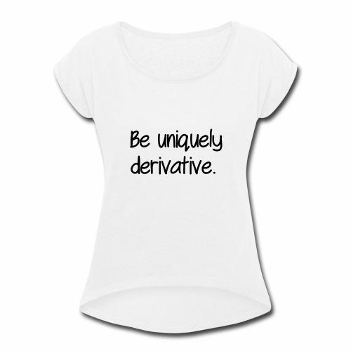 Be uniquely derivative - Women's Roll Cuff T-Shirt