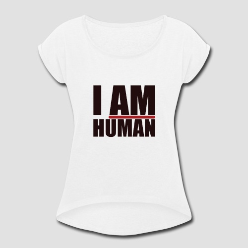 I AM HUMAN - Women's Roll Cuff T-Shirt