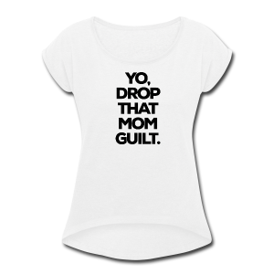 Yo, Drop That Mom Guilt - Women's Roll Cuff T-Shirt