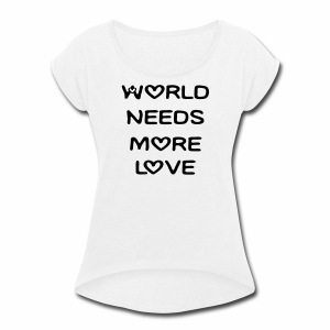 World Needs More Love - Women's Roll Cuff T-Shirt