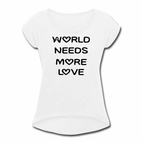 World Needs More Love - Women's Roll Cuff T-Shirt