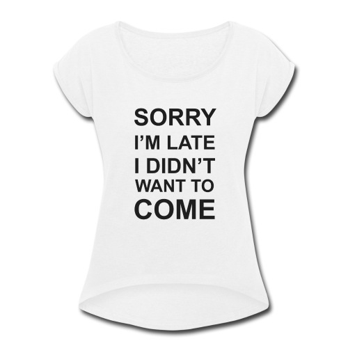 Sorry I'm Late Tshirt - Women's Roll Cuff T-Shirt
