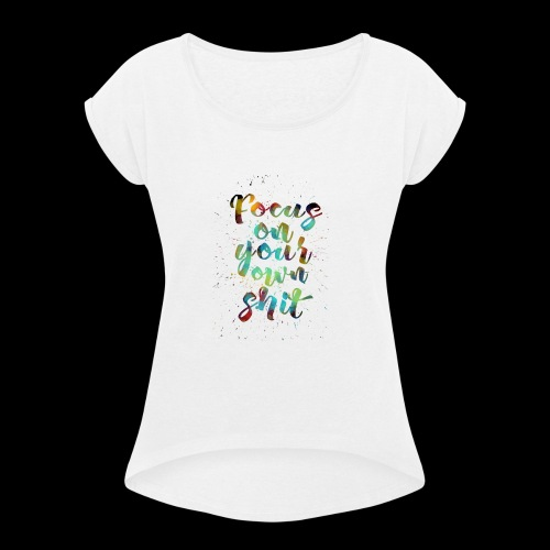 focus on your own shit - Women's Roll Cuff T-Shirt